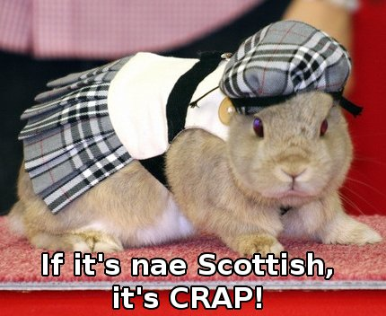bunny wearing a Scottish outfit, saying 'if it's nae Scottish, it's CRAP'